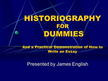 HISTORIOGRAPHY FOR DUMMIES <strong>And</strong> a Practical Demonstration of How to Write an Essay Presented by James English.