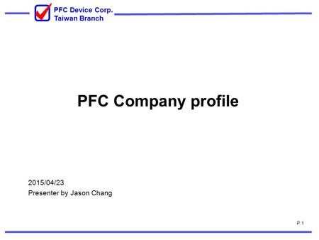 P.1 PFC Device Corp. Taiwan Branch PFC Company profile 2015/04/23 Presenter by Jason Chang.