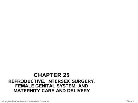 Slide 1 Copyright © 2014 by Saunders, an imprint of Elsevier Inc. CHAPTER 25 REPRODUCTIVE, INTERSEX SURGERY, FEMALE GENITAL SYSTEM, AND MATERNITY <strong>CARE</strong>.