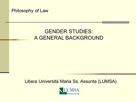 GENDER STUDIES: A GENERAL BACKGROUND <strong>Philosophy</strong> <strong>of</strong> Law Libera Università Maria Ss. Assunta (LUMSA)