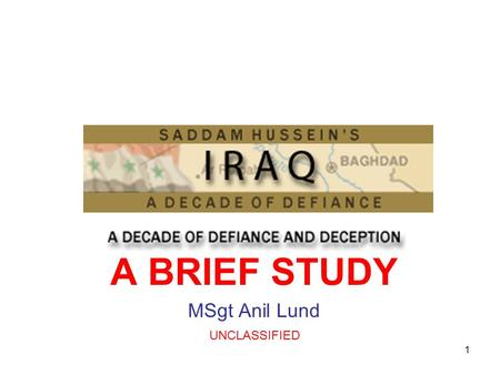 1 A BRIEF STUDY MSgt Anil Lund UNCLASSIFIED. 2 <strong>IRAQ</strong> <strong>IRAQ</strong> FACTS Population: 22 million Capital: Baghdad Major languages: Arabic, Kurdish Major religion: