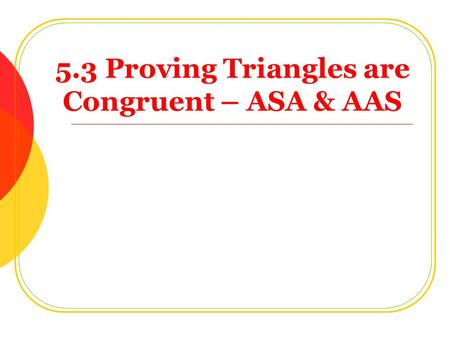5.3 Proving <strong>Triangles</strong> are <strong>Congruent</strong> – ASA & AAS Objectives: Show <strong>triangles</strong> are <strong>congruent</strong> using ASA and AAS.