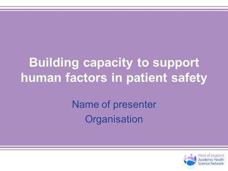 Building capacity to support human factors in patient safety Name of presenter Organisation.
