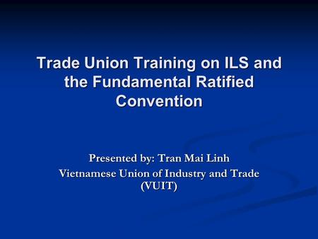 Trade <strong>Union</strong> Training on ILS and the Fundamental Ratified Convention Presented by: Tran Mai Linh Vietnamese <strong>Union</strong> of Industry and Trade (VUIT)