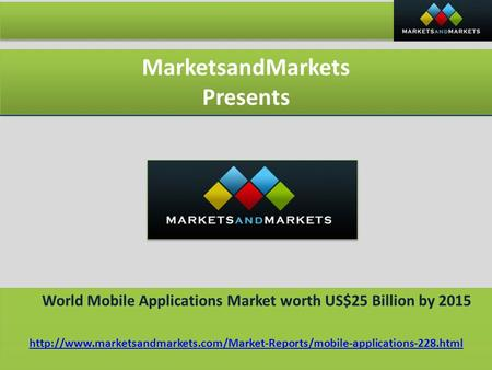 MarketsandMarkets Presents MarketsandMarkets Presents World Mobile Applications Market worth US$25 Billion by 2015 World Mobile Applications Market worth.