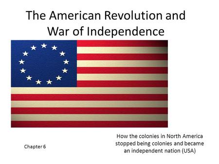 The American Revolution and War of Independence How the colonies in North America stopped being colonies and became an independent nation (USA) Chapter.