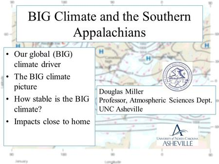 BIG Climate and the Southern Appalachians Our <strong>global</strong> (BIG) climate driver The BIG climate picture How stable is the BIG climate? Impacts close to home.
