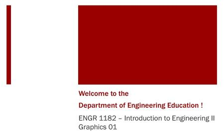 Welcome <strong>to</strong> the a Department of Engineering Education ! ENGR 1182 – <strong>Introduction</strong> <strong>to</strong> Engineering II Graphics 01.