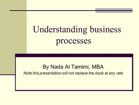 Understanding <strong>business</strong> processes By Nada Al Tamimi, MBA Note this presentation will not replace the book at any rate.
