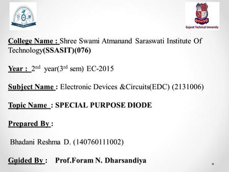 College Name : Shree Swami Atmanand Saraswati Institute Of Technology(SSASIT)(076) Year : 2 nd year(3 rd sem) EC-2015 Subject Name : Electronic Devices.