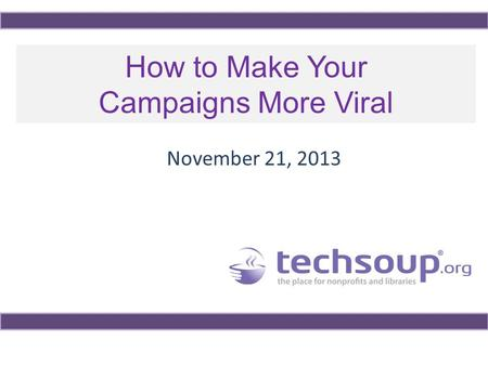 How <strong>to</strong> Make Your Campaigns More Viral November 21, 2013.