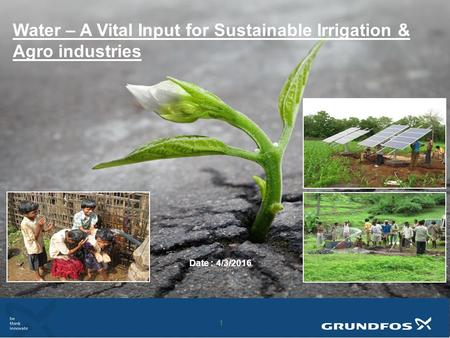 1 1 <strong>Water</strong> – A Vital Input for Sustainable Irrigation & Agro industries Date : 4/3/2016.