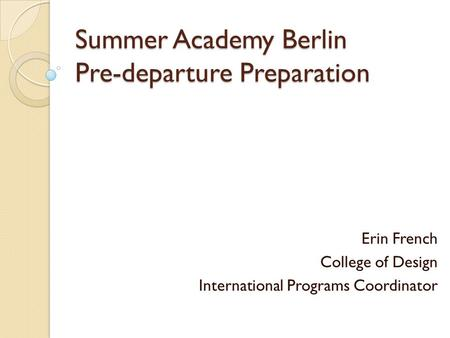 Summer Academy Berlin Pre-departure Preparation Erin French College <strong>of</strong> Design International Programs Coordinator.