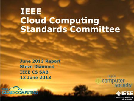 IEEE <strong>Cloud</strong> <strong>Computing</strong> Standards Committee June 2013 Report Steve Diamond IEEE CS SAB 12 June 2013.