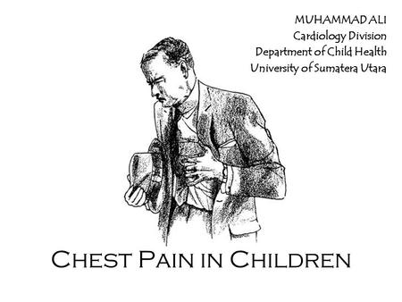 Chest Pain in Children MUHAMMAD ALI Cardiology Division Department of Child Health University of Sumatera Utara.
