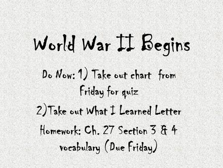 World War II Begins Do Now: 1) Take out chart from Friday for quiz 2)Take out What I Learned Letter Homework: Ch. 27 Section 3 & 4 vocabulary (Due Friday)