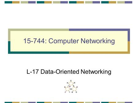 15-744: Computer <strong>Networking</strong> L-17 Data-Oriented <strong>Networking</strong>.