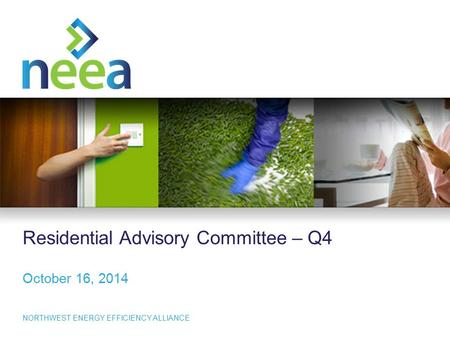 NORTHWEST <strong>ENERGY</strong> EFFICIENCY ALLIANCE Residential Advisory Committee – Q4 October 16, 2014.