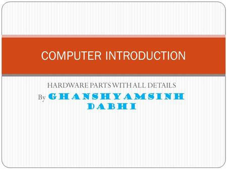 HARDWARE PARTS WITH ALL DETAILS By GHANSHYAMSINH DABHI <strong>COMPUTER</strong> INTRODUCTION.