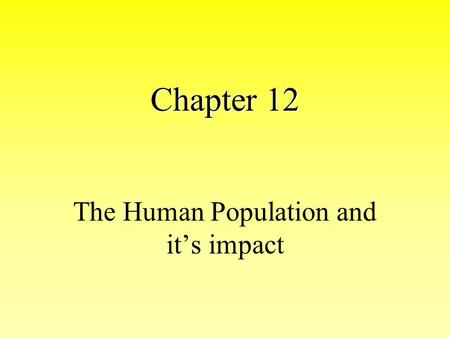 Chapter 12 The Human Population <strong>and</strong> it's impact. <strong>How</strong> Has the Human Population Grown Historically A. Early Hunter Gatherers 1. Nomadic, With a Strong Sense.