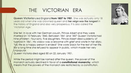 THE VICTORIAN ERA <strong>Queen</strong> <strong>Victoria</strong> ruled England from 1837 to 1901. She was actually only 18 years old when she was crowned <strong>queen</strong> and her reign was the.