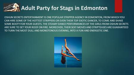 An Adult Party for Stags in Edmonton OSHUN SECRETS ENTERTAINMENT IS ONE POPULAR STRIPPER AGENCY IN EDMONTON, FROM WHICH YOU CAN HIRE SOME OF THE HOTTEST.