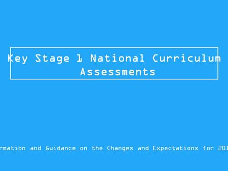 Key Stage 1 National Curriculum Assessments Information and Guidance on the Changes and Expectations for 2015/16.