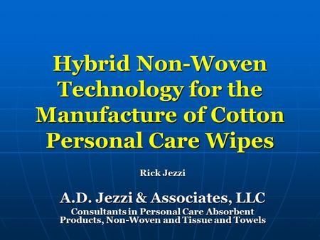 Hybrid <strong>Non</strong>-Woven Technology for the Manufacture of Cotton Personal Care Wipes Rick Jezzi A.D. Jezzi & Associates, LLC Consultants in Personal Care Absorbent.