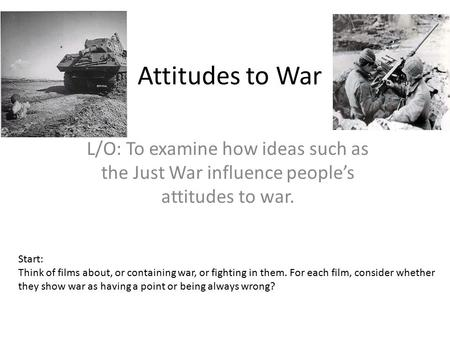 Attitudes to War L/O: To examine how ideas such as the Just War influence people's attitudes to war. Start: Think <strong>of</strong> films about, or containing war, or.