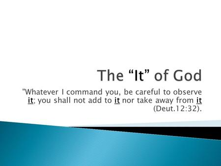 Whatever I command you, be careful to observe it; you shall not add to it nor take away from it (Deut.12:32).