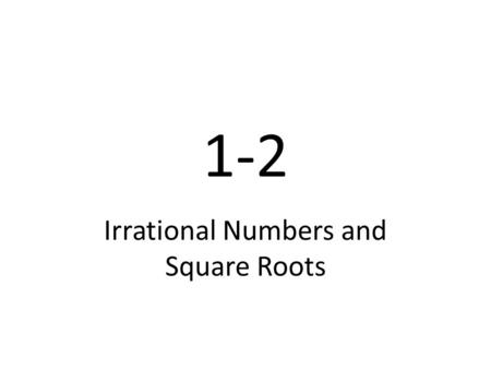 1-2 Irrational <strong>Numbers</strong> and Square Roots. Geogebra Finding square roots of perfect squares Estimating a square root Comparing square roots Surface area.