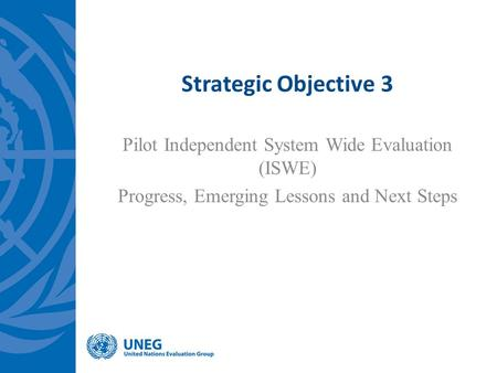 Strategic Objective 3 Pilot Independent System Wide Evaluation (ISWE) Progress, Emerging Lessons and Next Steps.