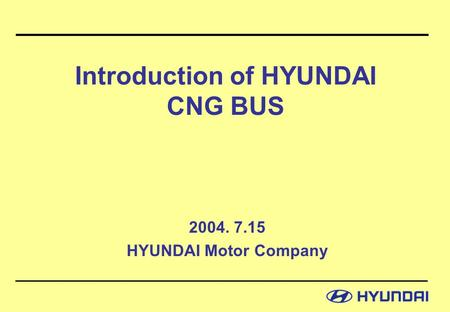 Introduction of HYUNDAI CNG BUS 2004. 7.15 HYUNDAI Motor Company.