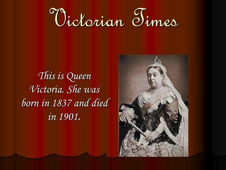 Victorian Times This is <strong>Queen</strong> <strong>Victoria</strong>. She was born in 1837 and died in 1901.