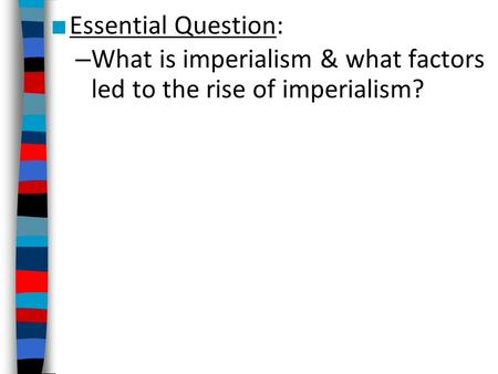 ■ Essential Question: – What is imperialism & what factors led to the rise of imperialism?