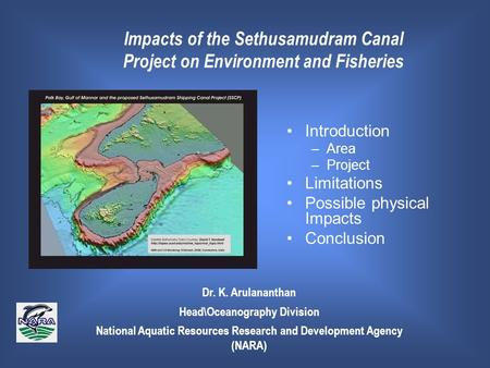 Dr. K. Arulananthan HeadOceanography Division National Aquatic Resources Research <strong>and</strong> Development Agency (NARA) Impacts <strong>of</strong> the Sethusamudram Canal Project.
