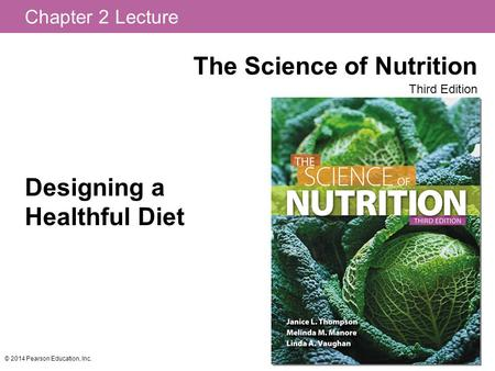 Chapter 2 Lecture The Science of Nutrition Third Edition © 2014 Pearson Education, Inc. Designing a Healthful <strong>Diet</strong>.