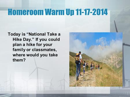 "Homeroom Warm Up 11-17-2014 Today is ""National Take a Hike Day."" If you could plan a hike for your family or classmates, where would you take them?"