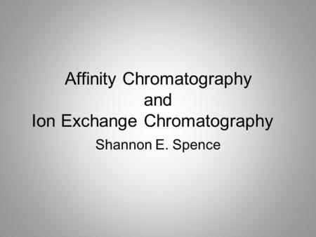 Affinity Chromatography and Ion Exchange Chromatography Shannon E. Spence.