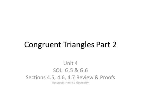 <strong>Congruent</strong> <strong>Triangles</strong> Part 2 Unit 4 SOL G.5 & G.6 Sections 4.5, 4.6, 4.7 Review & Proofs Resource: Henrico Geometry.