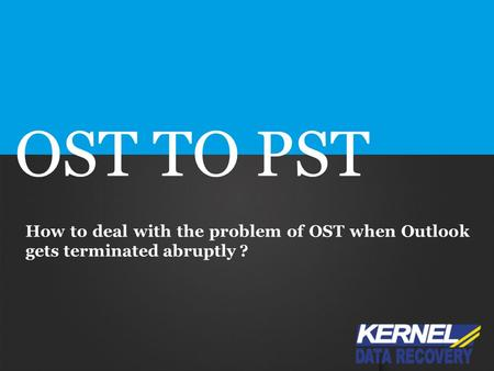 OST TO PST How to deal with the problem of OST when Outlook gets terminated abruptly ?