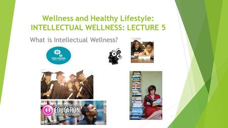 Wellness and Healthy Lifestyle: INTELLECTUAL WELLNESS: LECTURE 5 1 What is Intellectual Wellness?
