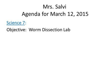 Mrs. Salvi Agenda <strong>for</strong> March 12, 2015 Science 7: Objective: Worm Dissection Lab.