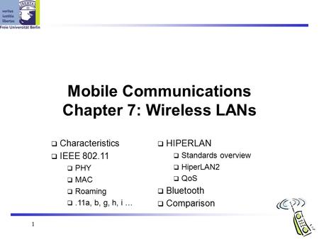 1 <strong>Mobile</strong> Communications Chapter 7: Wireless LANs  Characteristics  IEEE 802.11  PHY  MAC  Roaming .11a, b, g, h, i …  HIPERLAN  Standards overview.