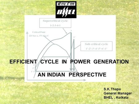 S.K.Thapa General <strong>Manager</strong> BHEL, Kolkata EFFICIENT CYCLE IN POWER GENERATION AN INDIAN PERSPECTIVE.