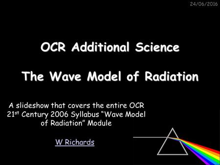 "24/06/2016 OCR Additional Science The Wave Model of Radiation W Richards A slideshow that covers the entire OCR 21 st Century 2006 Syllabus ""Wave Model."