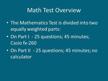 <strong>Math</strong> Test Overview The Mathematics Test is divided into two equally weighted parts: On Part I - 25 questions; 45 minutes; Casio fx-260 On Part II - 25.