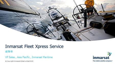 錢聲偉 VP <strong>Sales</strong>, Asia Pacific, Inmarsat Maritime Inmarsat Fleet Xpress Service © Copyright Inmarsat Global Limited 2015.