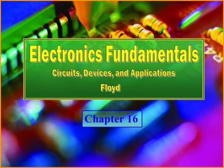 Chapter 16 Electronics Fundamentals <strong>Circuits</strong>, Devices and Applications - Floyd © Copyright 2007 Prentice-Hall Chapter 16.