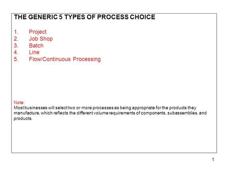 1 THE GENERIC 5 TYPES OF PROCESS CHOICE 1.<strong>Project</strong> 2.Job <strong>Shop</strong> 3.Batch 4.<strong>Line</strong> 5.Flow/Continuous Processing Note: Most businesses will select two or more.